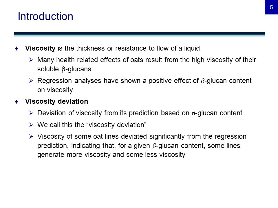 5 Introduction ♦Viscosity is the thickness or resistance to flow of a liquid  Many health related effects of oats result from the high viscosity of their soluble β-glucans  Regression analyses have shown a positive effect of  -glucan content on viscosity ♦Viscosity deviation  Deviation of viscosity from its prediction based on  -glucan content  We call this the viscosity deviation  Viscosity of some oat lines deviated significantly from the regression prediction, indicating that, for a given  -glucan content, some lines generate more viscosity and some less viscosity