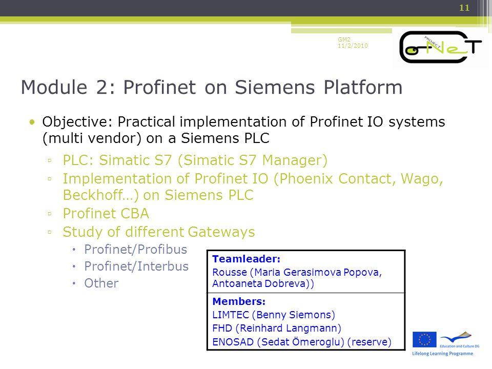 GM2 11/2/2010 Objective: Practical implementation of Profinet IO systems (multi vendor) on a Siemens PLC ▫ PLC: Simatic S7 (Simatic S7 Manager) ▫ Implementation of Profinet IO (Phoenix Contact, Wago, Beckhoff…) on Siemens PLC ▫ Profinet CBA ▫ Study of different Gateways  Profinet/Profibus  Profinet/Interbus  Other Module 2: Profinet on Siemens Platform 11 Teamleader: Rousse (Maria Gerasimova Popova, Antoaneta Dobreva)) Members: LIMTEC (Benny Siemons) FHD (Reinhard Langmann) ENOSAD (Sedat Ömeroglu) (reserve)