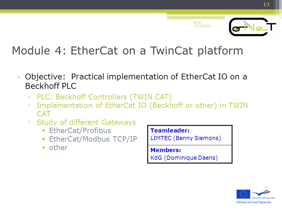 GM2 11/2/2010 Objective: Practical implementation of EtherCat IO on a Beckhoff PLC ▫ PLC: Beckhoff Controllers (TWIN CAT) ▫ Implementation of EtherCat IO (Beckhoff or other) in TWIN CAT ▫ Study of different Gateways  EtherCat/Profibus  EtherCat/Modbus TCP/IP  other Module 4: EtherCat on a TwinCat platform 13 Teamleader: LIMTEC (Benny Siemons) Members: KdG (Dominique Daens)