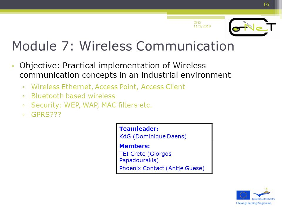 GM2 11/2/2010 Objective: Practical implementation of Wireless communication concepts in an industrial environment ▫ Wireless Ethernet, Access Point, Access Client ▫ Bluetooth based wireless ▫ Security: WEP, WAP, MAC filters etc.