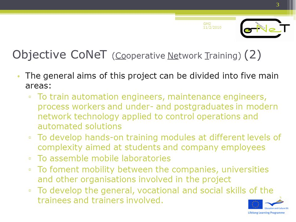 GM2 11/2/2010 The general aims of this project can be divided into five main areas: ▫ To train automation engineers, maintenance engineers, process workers and under- and postgraduates in modern network technology applied to control operations and automated solutions ▫ To develop hands-on training modules at different levels of complexity aimed at students and company employees ▫ To assemble mobile laboratories ▫ To foment mobility between the companies, universities and other organisations involved in the project ▫ To develop the general, vocational and social skills of the trainees and trainers involved.