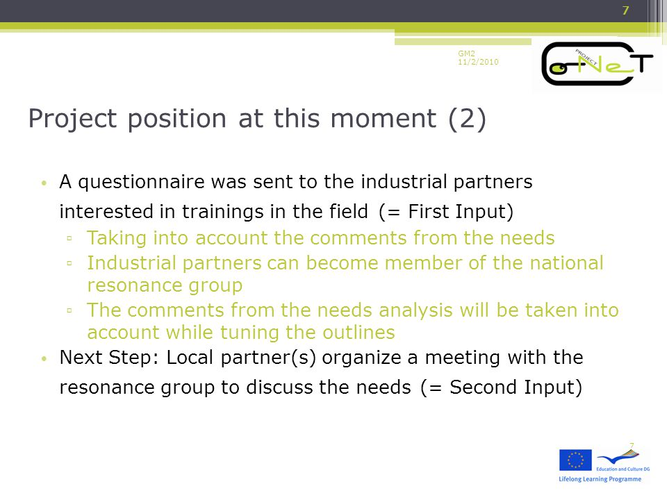 GM2 11/2/2010 A questionnaire was sent to the industrial partners interested in trainings in the field (= First Input) ▫ Taking into account the comments from the needs ▫ Industrial partners can become member of the national resonance group ▫ The comments from the needs analysis will be taken into account while tuning the outlines Next Step: Local partner(s) organize a meeting with the resonance group to discuss the needs (= Second Input) Project position at this moment (2) 7 7