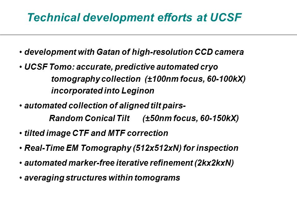 Technical development efforts at UCSF development with Gatan of high-resolution CCD camera UCSF Tomo: accurate, predictive automated cryo tomography collection (±100nm focus, 60-100kX) incorporated into Leginon automated collection of aligned tilt pairs- Random Conical Tilt (±50nm focus, 60-150kX) tilted image CTF and MTF correction Real-Time EM Tomography (512x512xN) for inspection automated marker-free iterative refinement (2kx2kxN) averaging structures within tomograms