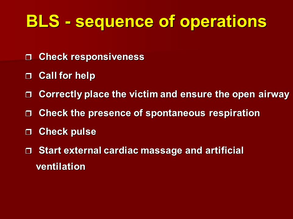 BLS - sequence of operations r Check responsiveness r Call for help r Correctly place the victim and ensure the open airway r Check the presence of spontaneous respiration r Check pulse r Start external cardiac massage and artificial ventilation
