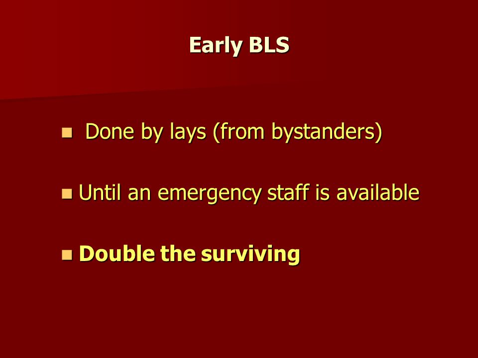 Early BLS Done by lays (from bystanders) Done by lays (from bystanders) Until an emergency staff is available Until an emergency staff is available Double the surviving Double the surviving