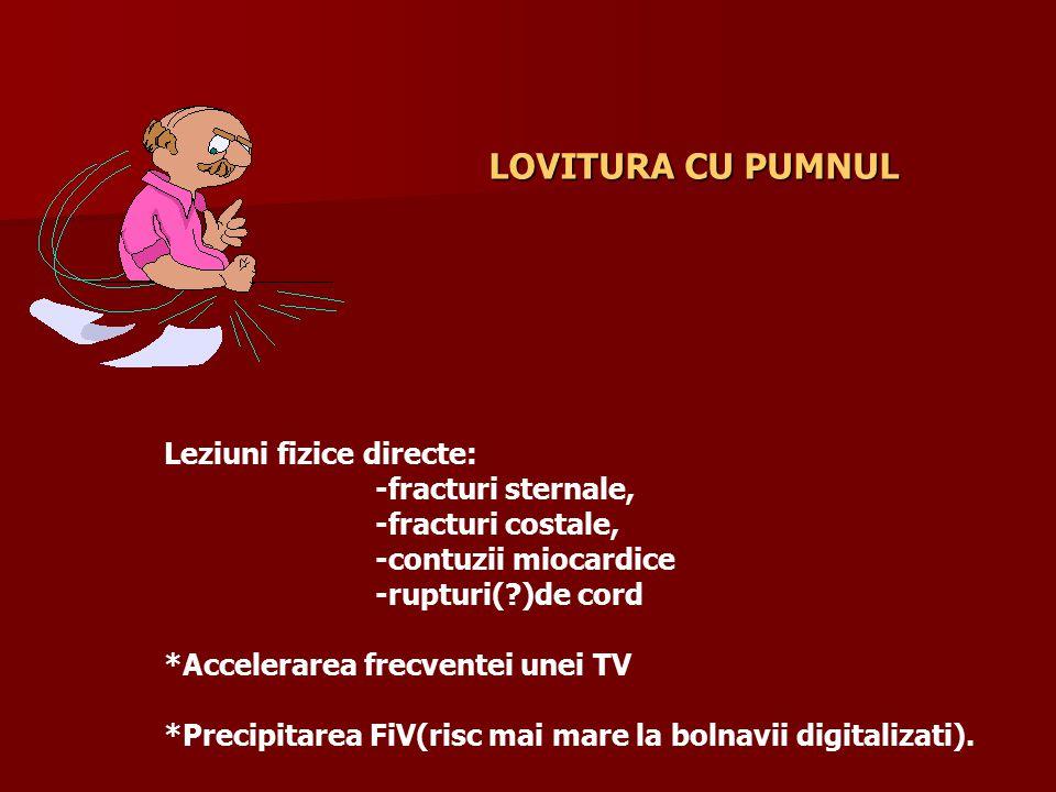 Leziuni fizice directe: -fracturi sternale, -fracturi costale, -contuzii miocardice -rupturi(?)de cord *Accelerarea frecventei unei TV *Precipitarea FiV(risc mai mare la bolnavii digitalizati).