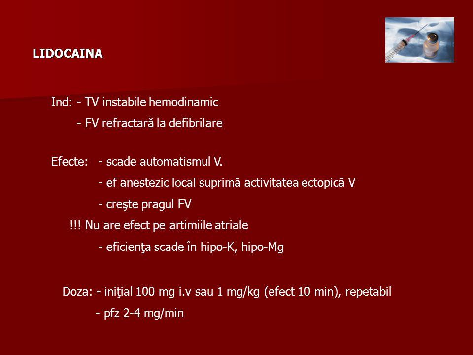 LIDOCAINA Ind: - TV instabile hemodinamic - FV refractară la defibrilare Efecte: - scade automatismul V.