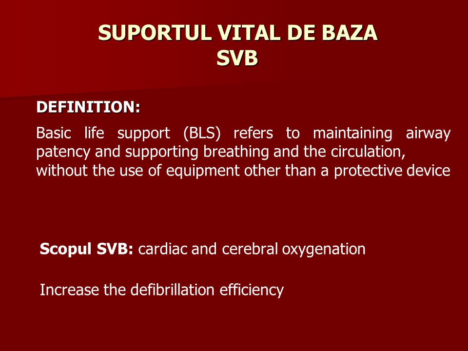 SUPORTUL VITAL DE BAZA SVB Scopul SVB: cardiac and cerebral oxygenation Increase the defibrillation efficiency Basic life support (BLS) refers to maintaining airway patency and supporting breathing and the circulation, without the use of equipment other than a protective device DEFINITION: