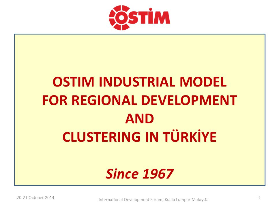 OSTIM INDUSTRIAL MODEL FOR REGIONAL DEVELOPMENT AND CLUSTERING IN TÜRKİYE Since 1967 20-21 October 2014 International Development Forum, Kuala Lumpur Malaysia 1