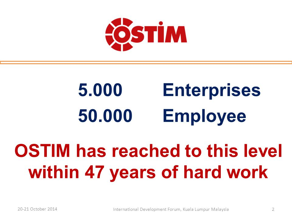 5.000 Enterprises 50.000 Employee OSTIM has reached to this level within 47 years of hard work 20-21 October 2014 International Development Forum, Kuala Lumpur Malaysia2