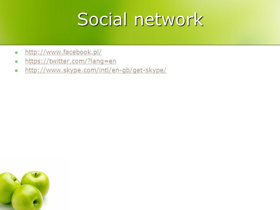 Social network http://www.facebook.pl/ https://twitter.com/?lang=en http://www.skype.com/intl/en-gb/get-skype/