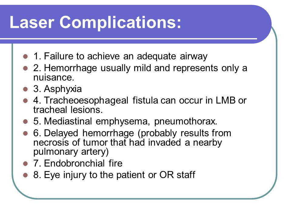 Laser Complications: 1. Failure to achieve an adequate airway 2. Hemorrhage usually mild and represents only a nuisance. 3. Asphyxia 4. Tracheoesophag