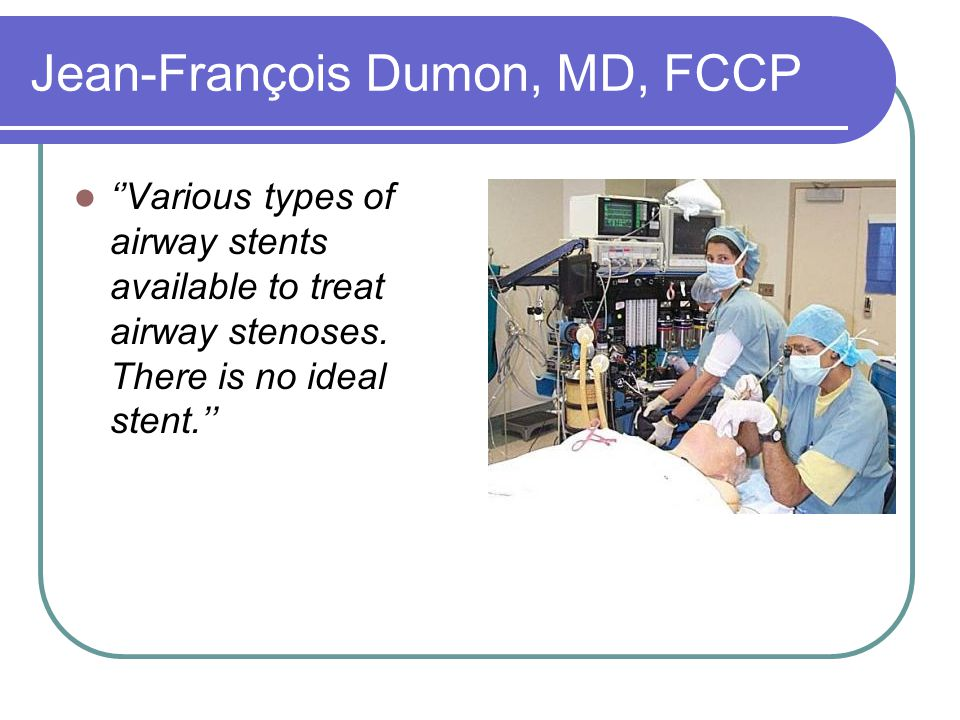 Jean-François Dumon, MD, FCCP ''Various types of airway stents available to treat airway stenoses. There is no ideal stent.''