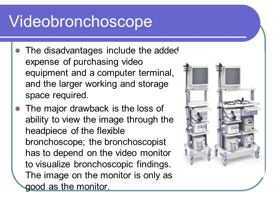 Videobronchoscope The disadvantages include the added expense of purchasing video equipment and a computer terminal, and the larger working and storag