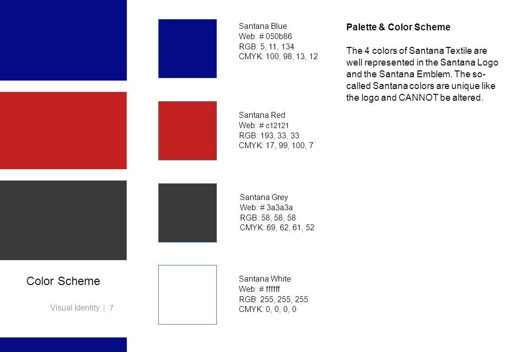 Visual Identity | 7 Color Scheme Santana Red Web: # c12121 RGB: 193, 33, 33 CMYK: 17, 99, 100, 7 Santana Blue Web: # 050b86 RGB: 5, 11, 134 CMYK: 100,