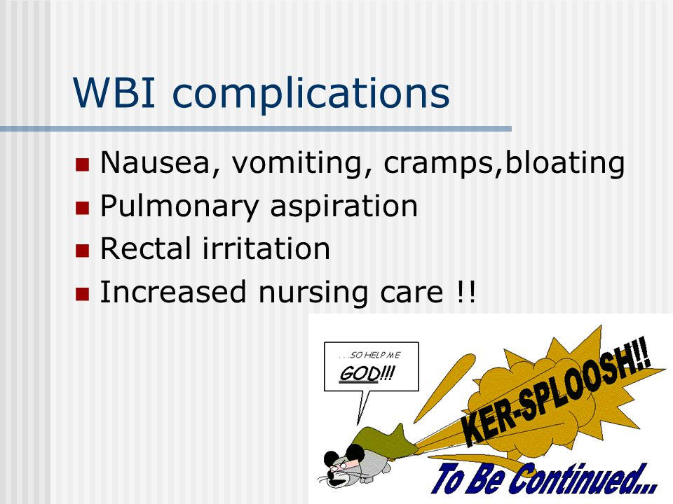 WBI complications Nausea, vomiting, cramps,bloating Pulmonary aspiration Rectal irritation Increased nursing care !!