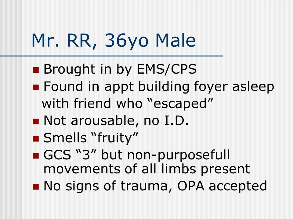 "Mr. RR, 36yo Male Brought in by EMS/CPS Found in appt building foyer asleep with friend who ""escaped"" Not arousable, no I.D. Smells ""fruity"" GCS ""3"" b"