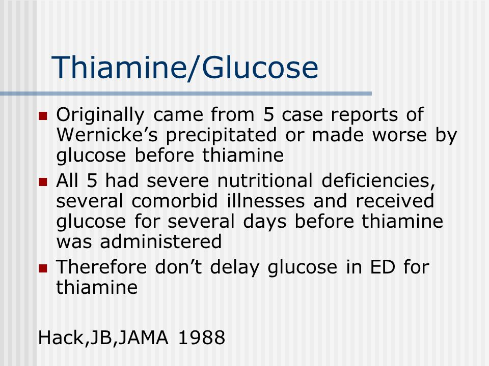 Thiamine/Glucose Originally came from 5 case reports of Wernicke's precipitated or made worse by glucose before thiamine All 5 had severe nutritional deficiencies, several comorbid illnesses and received glucose for several days before thiamine was administered Therefore don't delay glucose in ED for thiamine Hack,JB,JAMA 1988