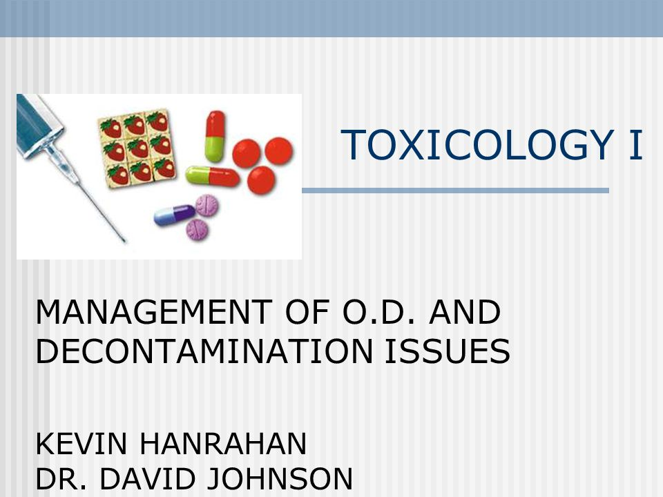 TOXICOLOGY I MANAGEMENT OF O.D. AND DECONTAMINATION ISSUES KEVIN HANRAHAN DR. DAVID JOHNSON