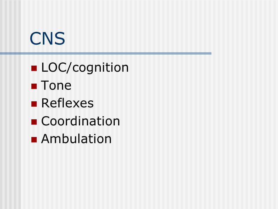 CNS LOC/cognition Tone Reflexes Coordination Ambulation