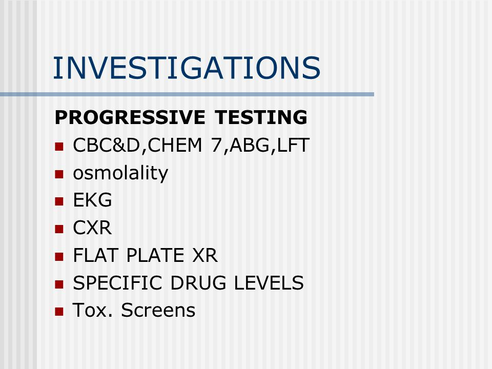 INVESTIGATIONS PROGRESSIVE TESTING CBC&D,CHEM 7,ABG,LFT osmolality EKG CXR FLAT PLATE XR SPECIFIC DRUG LEVELS Tox.