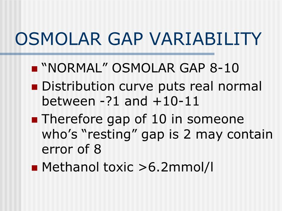 OSMOLAR GAP VARIABILITY NORMAL OSMOLAR GAP 8-10 Distribution curve puts real normal between - 1 and +10-11 Therefore gap of 10 in someone who's resting gap is 2 may contain error of 8 Methanol toxic >6.2mmol/l