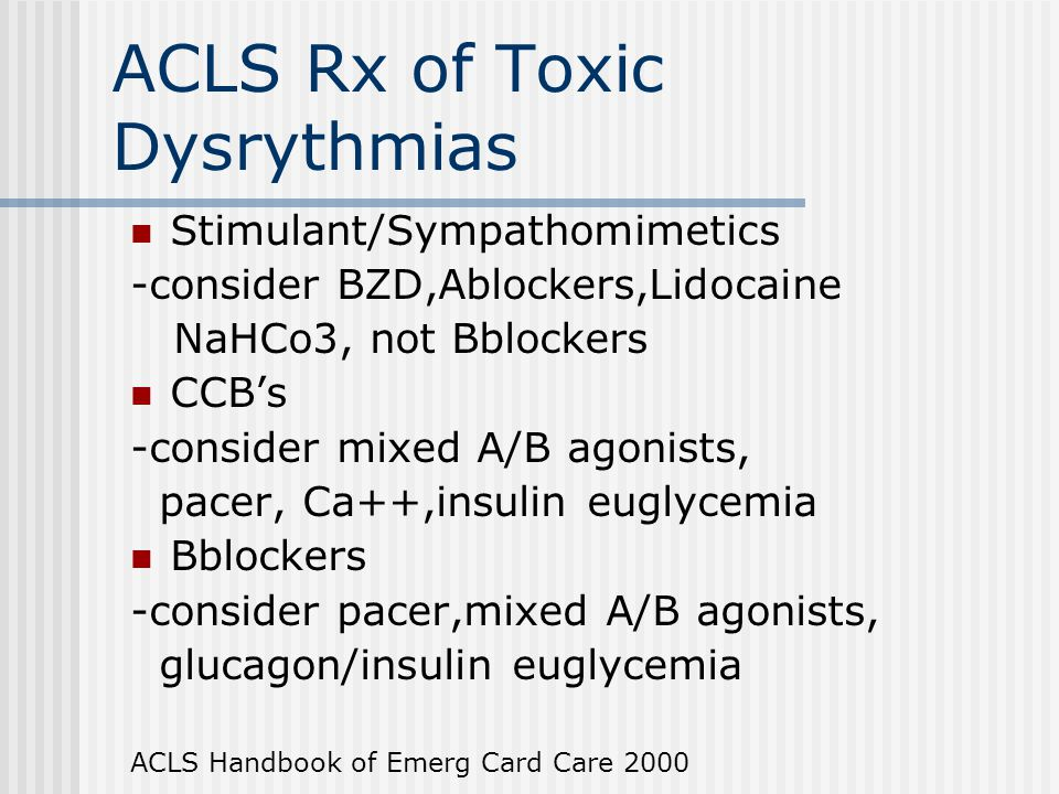ACLS Rx of Toxic Dysrythmias Stimulant/Sympathomimetics -consider BZD,Ablockers,Lidocaine NaHCo3, not Bblockers CCB's -consider mixed A/B agonists, pa