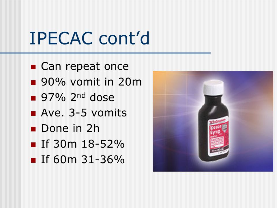 IPECAC cont'd Can repeat once 90% vomit in 20m 97% 2 nd dose Ave.