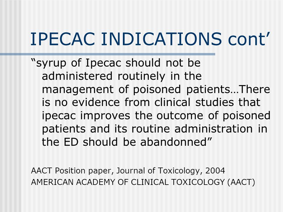 IPECAC INDICATIONS cont' syrup of Ipecac should not be administered routinely in the management of poisoned patients…There is no evidence from clinical studies that ipecac improves the outcome of poisoned patients and its routine administration in the ED should be abandonned AACT Position paper, Journal of Toxicology, 2004 AMERICAN ACADEMY OF CLINICAL TOXICOLOGY (AACT)