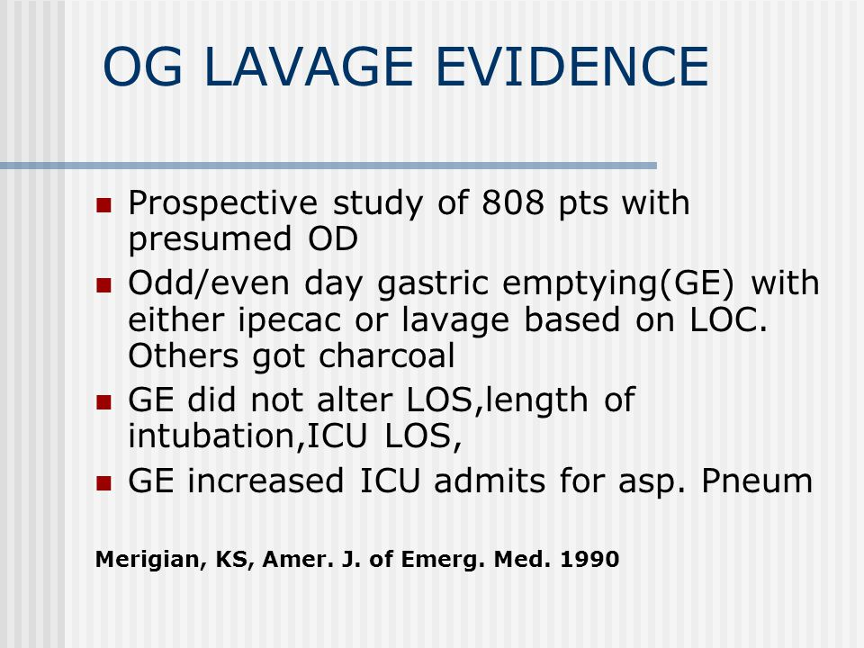 OG LAVAGE EVIDENCE Prospective study of 808 pts with presumed OD Odd/even day gastric emptying(GE) with either ipecac or lavage based on LOC.