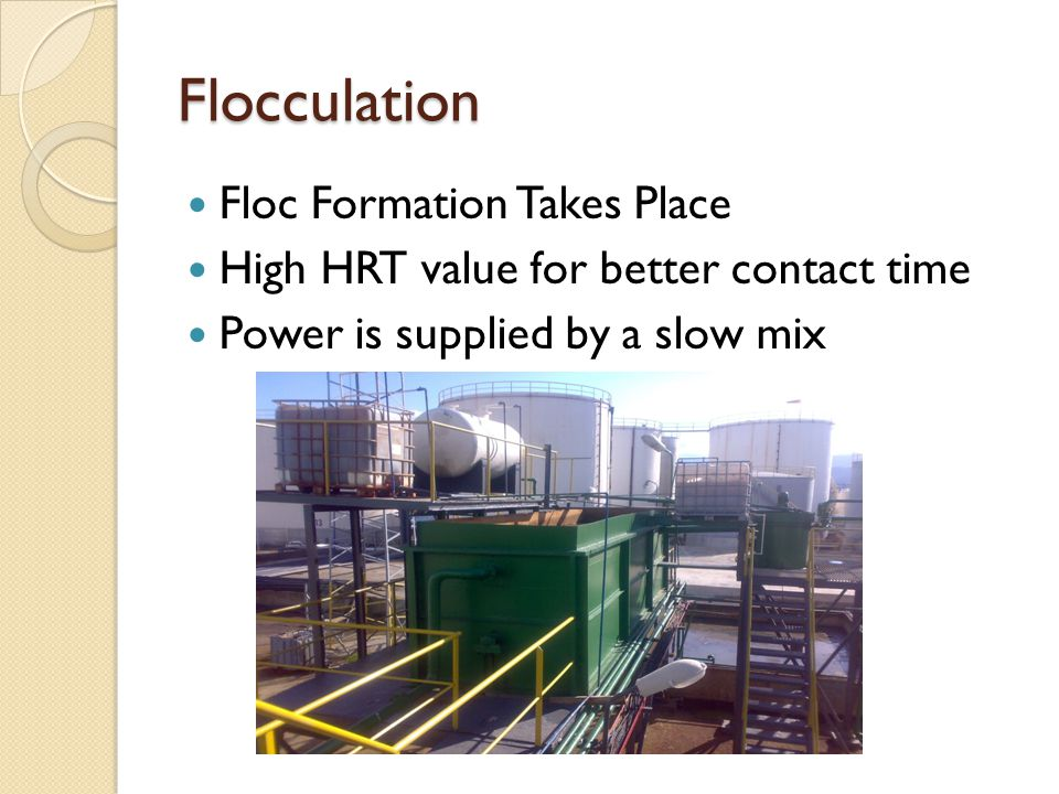 Flocculation Floc Formation Takes Place High HRT value for better contact time Power is supplied by a slow mix