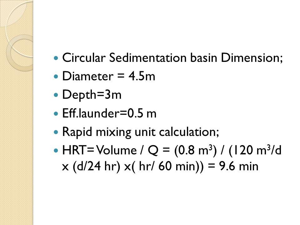 Circular Sedimentation basin Dimension; Diameter = 4.5m Depth=3m Eff.launder=0.5 m Rapid mixing unit calculation; HRT= Volume / Q = (0.8 m 3 ) / (120