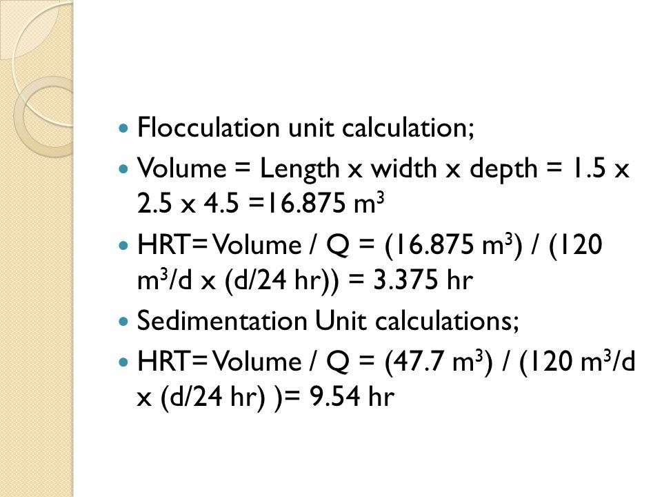 Flocculation unit calculation; Volume = Length x width x depth = 1.5 x 2.5 x 4.5 =16.875 m 3 HRT= Volume / Q = (16.875 m 3 ) / (120 m 3 /d x (d/24 hr)