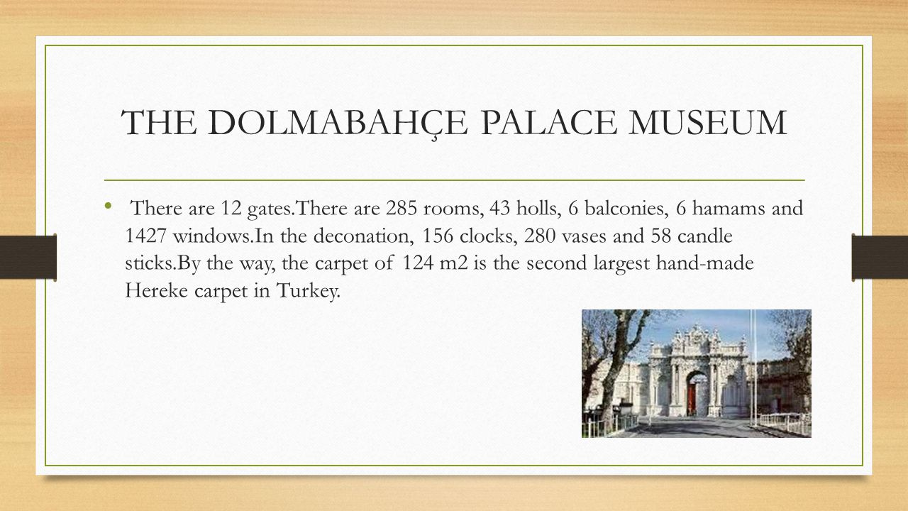 THE DOLMABAHÇE PALACE MUSEUM There are 12 gates.There are 285 rooms, 43 holls, 6 balconies, 6 hamams and 1427 windows.In the deconation, 156 clocks, 2