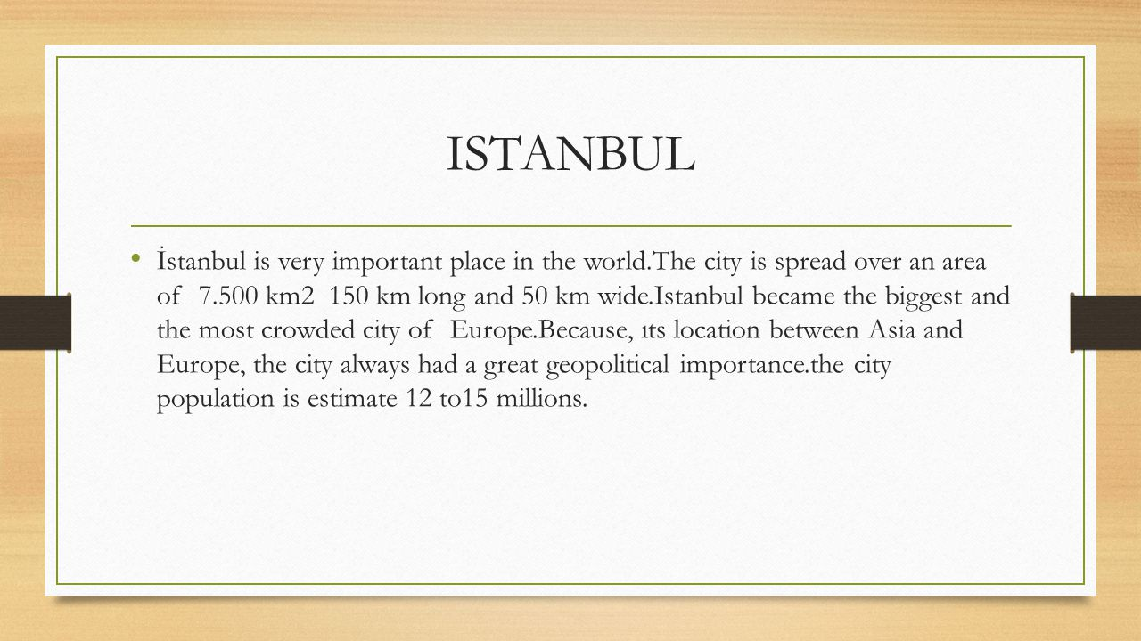 ISTANBUL İstanbul is very important place in the world.The city is spread over an area of 7.500 km2 150 km long and 50 km wide.Istanbul became the big