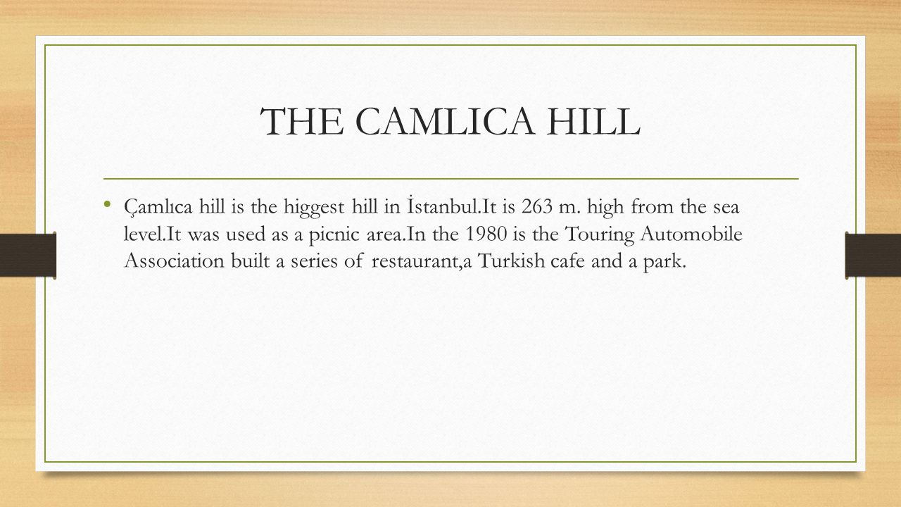 THE CAMLICA HILL Çamlıca hill is the higgest hill in İstanbul.It is 263 m. high from the sea level.It was used as a picnic area.In the 1980 is the Tou
