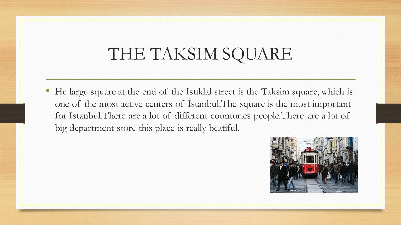 THE TAKSIM SQUARE He large square at the end of the Istıklal street is the Taksim square, which is one of the most active centers of İstanbul.The squa