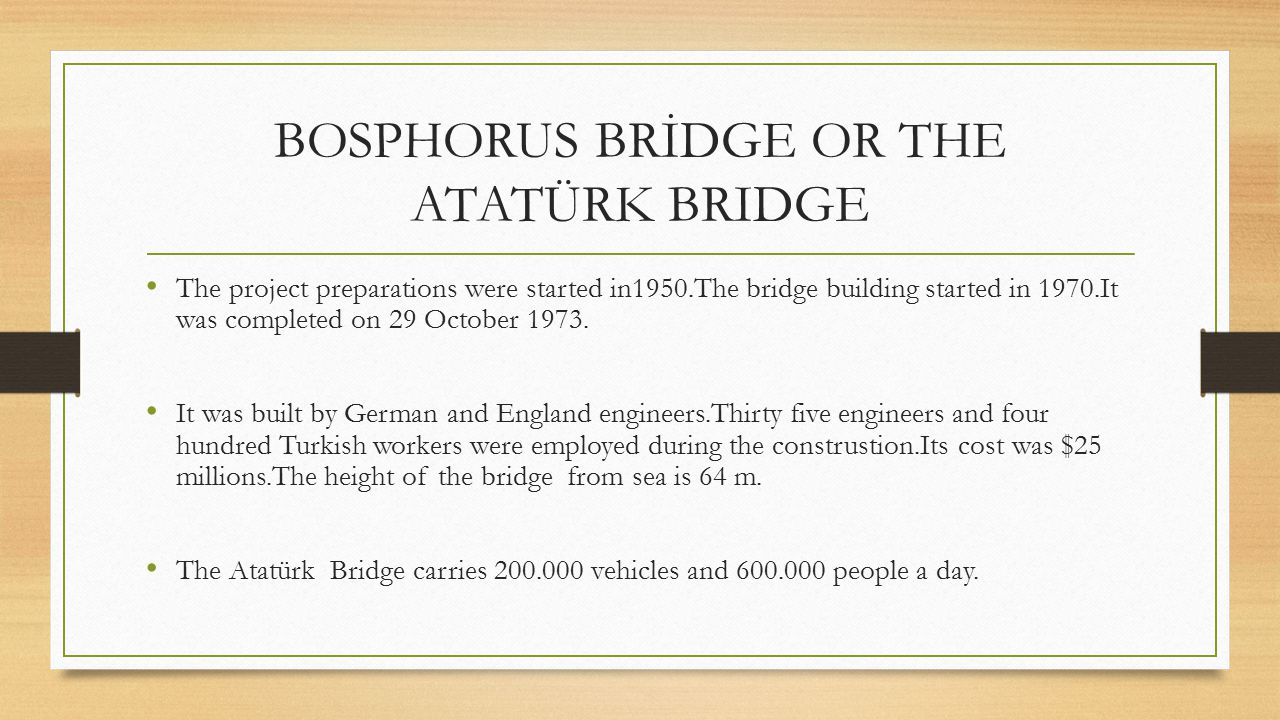 BOSPHORUS BRİDGE OR THE ATATÜRK BRIDGE The project preparations were started in1950.The bridge building started in 1970.It was completed on 29 October 1973.