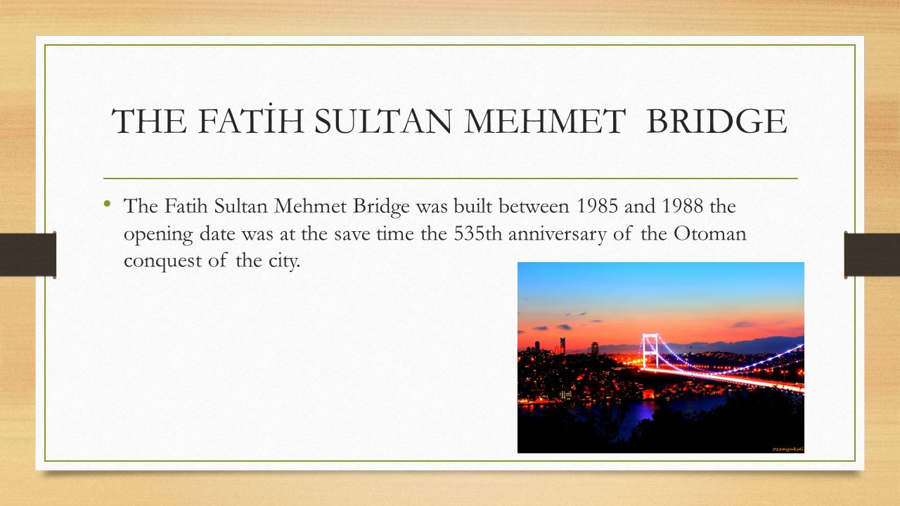 THE FATİH SULTAN MEHMET BRIDGE The Fatih Sultan Mehmet Bridge was built between 1985 and 1988 the opening date was at the save time the 535th annivers
