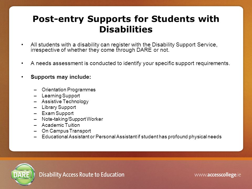 Post-entry Supports for Students with Disabilities All students with a disability can register with the Disability Support Service, irrespective of whether they come through DARE or not.