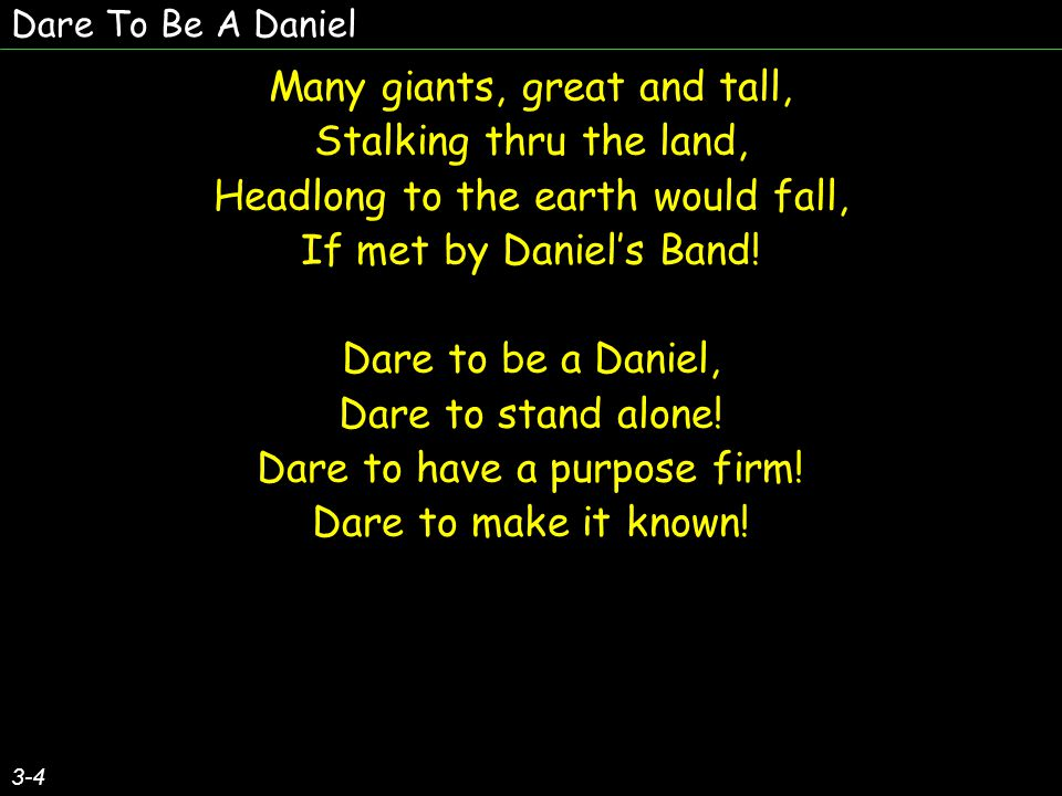Dare To Be A Daniel 3-4 Many giants, great and tall, Stalking thru the land, Headlong to the earth would fall, If met by Daniel's Band.