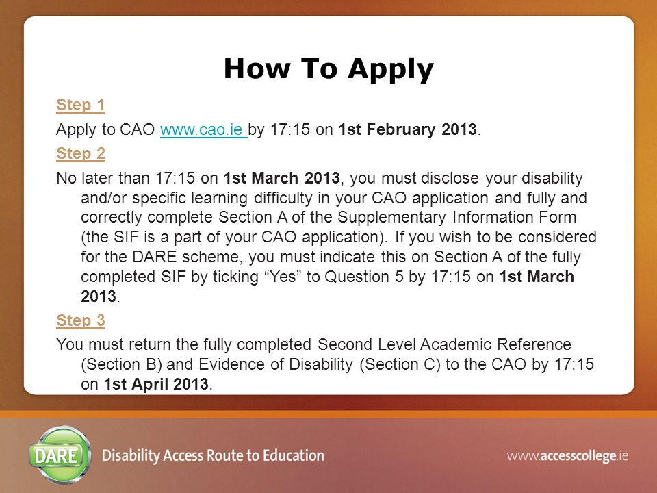 Question 5: Supplementary Admissions Routes To be eligible for consideration under DARE, you must tick yes to Question 5 You must do this by 1 st March 2013 If you do not tick yes to Q.5 you will not be considered under DARE If you do not tick yes to Q.5 you may still avail of supports in college