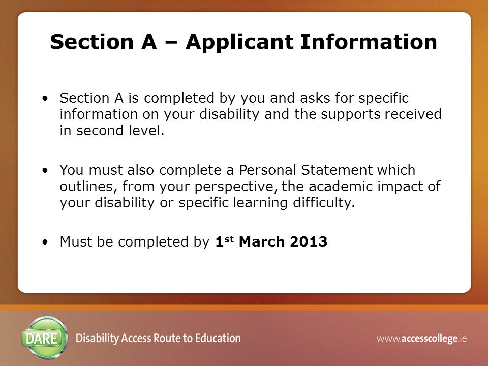 Question 6: Carrying forward DARE eligibility from 2012 Applicants seeking to carry forward their eligibility do not need to supply supporting documentation Second Level Academic Reference (Section B) or Evidence of Disability (Section C) as part of the 2013 application to DARE.