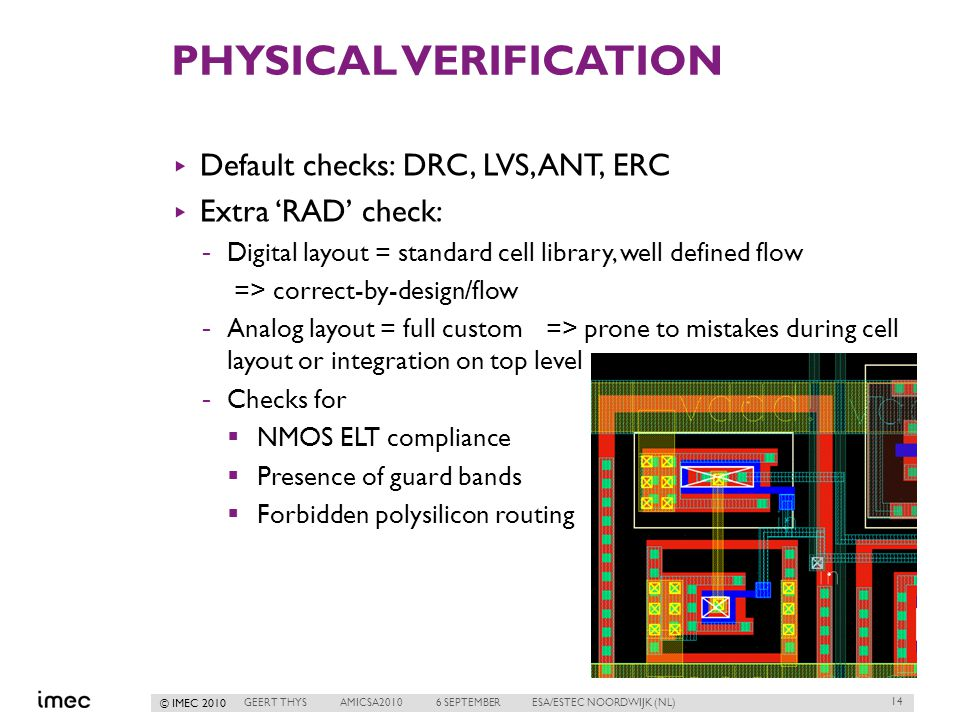 © IMEC 2010 PHYSICAL VERIFICATION ▸ Default checks: DRC, LVS, ANT, ERC ▸ Extra 'RAD' check: -Digital layout = standard cell library, well defined flow => correct-by-design/flow -Analog layout = full custom=> prone to mistakes during cell layout or integration on top level -Checks for  NMOS ELT compliance  Presence of guard bands  Forbidden polysilicon routing 14 GEERT THYSAMICSA20106 SEPTEMBERESA/ESTEC NOORDWIJK (NL)