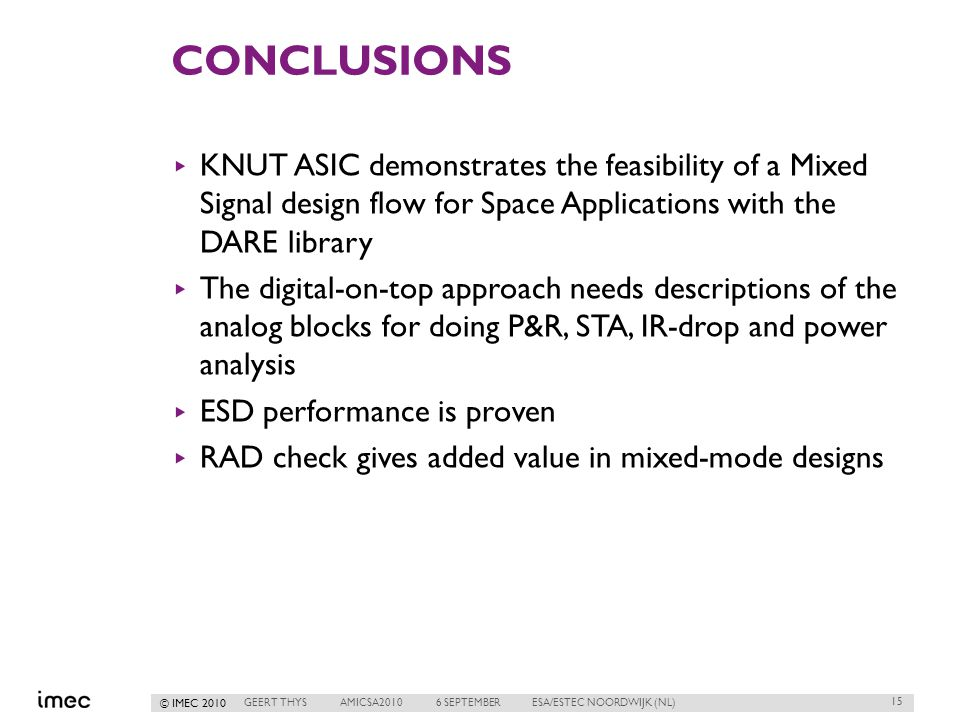 © IMEC 2010 CONCLUSIONS ▸ KNUT ASIC demonstrates the feasibility of a Mixed Signal design flow for Space Applications with the DARE library ▸ The digital-on-top approach needs descriptions of the analog blocks for doing P&R, STA, IR-drop and power analysis ▸ ESD performance is proven ▸ RAD check gives added value in mixed-mode designs 15 GEERT THYSAMICSA20106 SEPTEMBERESA/ESTEC NOORDWIJK (NL)