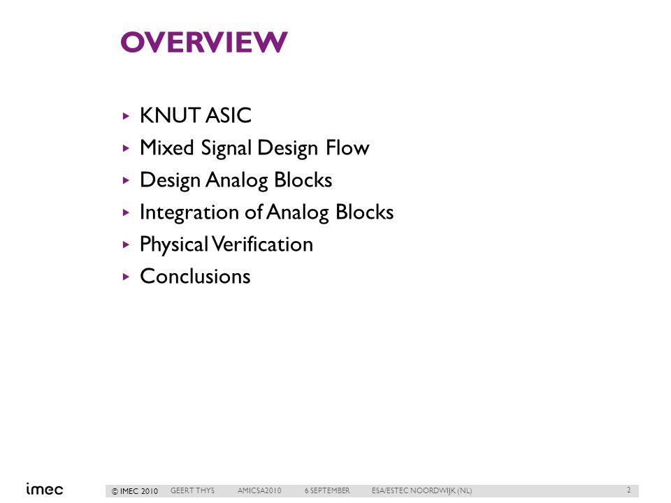 © IMEC 2010 OVERVIEW ▸ KNUT ASIC ▸ Mixed Signal Design Flow ▸ Design Analog Blocks ▸ Integration of Analog Blocks ▸ Physical Verification ▸ Conclusions 2 GEERT THYSAMICSA20106 SEPTEMBERESA/ESTEC NOORDWIJK (NL)