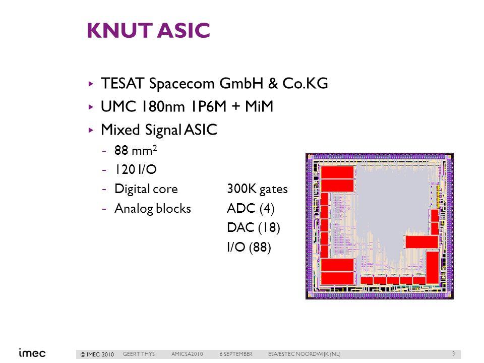 © IMEC 2010 KNUT ASIC ▸ TESAT Spacecom GmbH & Co.KG ▸ UMC 180nm 1P6M + MiM ▸ Mixed Signal ASIC -88 mm 2 -120 I/O -Digital core300K gates -Analog blocksADC (4) DAC (18) I/O (88) 3 GEERT THYSAMICSA20106 SEPTEMBERESA/ESTEC NOORDWIJK (NL)