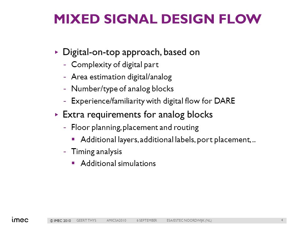 © IMEC 2010 MIXED SIGNAL DESIGN FLOW ▸ Digital-on-top approach, based on -Complexity of digital part -Area estimation digital/analog -Number/type of analog blocks -Experience/familiarity with digital flow for DARE ▸ Extra requirements for analog blocks -Floor planning, placement and routing  Additional layers, additional labels, port placement,..