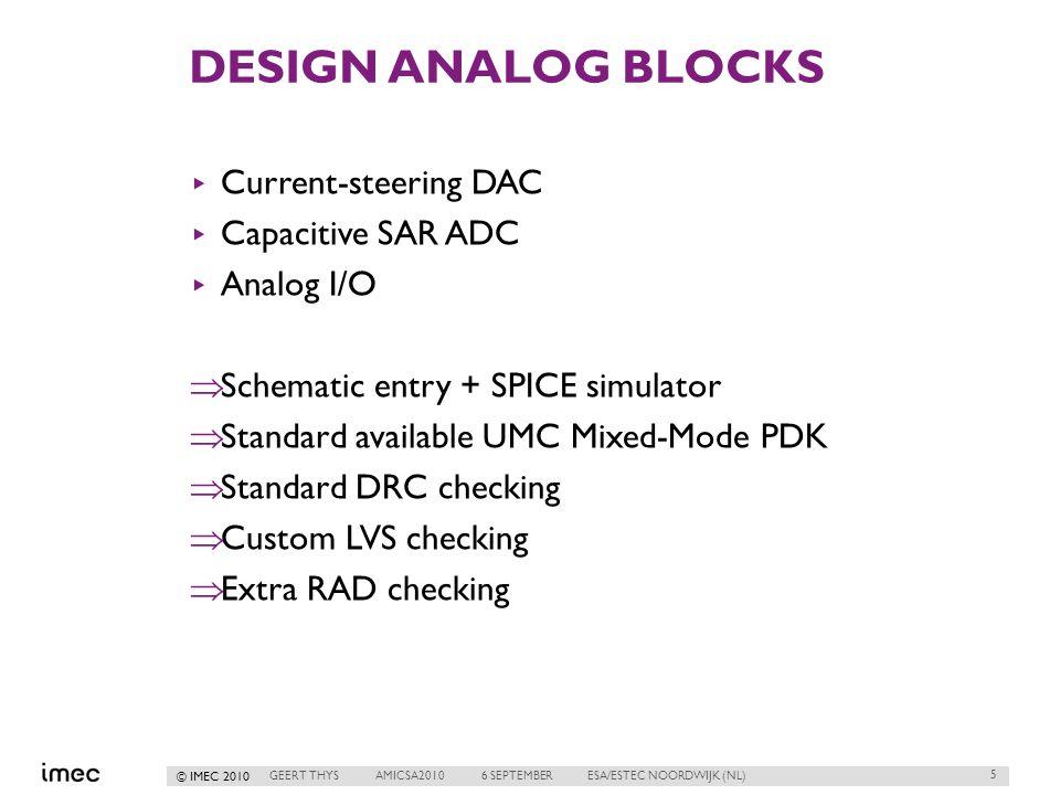 © IMEC 2010 DESIGN ANALOG BLOCKS ▸ Current-steering DAC ▸ Capacitive SAR ADC ▸ Analog I/O  Schematic entry + SPICE simulator  Standard available UMC Mixed-Mode PDK  Standard DRC checking  Custom LVS checking  Extra RAD checking 5 GEERT THYSAMICSA20106 SEPTEMBERESA/ESTEC NOORDWIJK (NL)