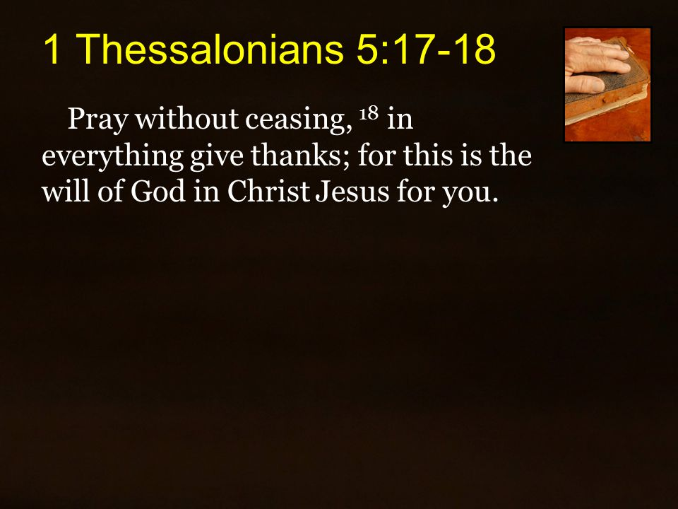1 Thessalonians 5:17-18 Pray without ceasing, 18 in everything give thanks; for this is the will of God in Christ Jesus for you.